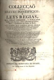 COLECÇÃO DOS BREVES PONTIFÍCIOS E LEIS RÉGIAS QUE FORAM EXPEDIDOS E PUBLICADOS DESDE O ANO DE 1741, SOBRE A LIBERDADE DAS PESSOAS, BENS E COMÉRCIO DOS INDIOS DO BRASIL; DOS EXCESSOS QUE NAQUELE ESTADO OBRARAM OS REGULARES DA COMPANHIA DENOMINADA DE JESUS...