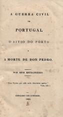 A GUERRA CIVIL EM PORTUGAL, O SITIO DO PORTO E A MORTE DE DON PEDRO. POR HUM ESTRANGEIRO
