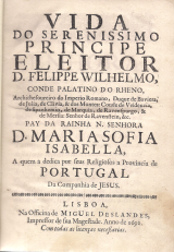 VIDA DO SERENÍSSIMO PRINCÍPE ELEITOR D FELIPPE WILHELMO, CONDE PALATINO DO RHENO, ARCHITHESOUREIRO DO IMPERIO ROMANO, DUQUE DA BAVIERA, DE JULIA, DE CLIVIA & DOS MINTES; CONDE DE VELDENCIA, SPANHEMIO , DE MARQUIA, DE RAVENSBURGO, & DE MERSIA; SENHOR DE RAVENSTEIN, &C. PAY DA RAINHA N.SENHORA D.MARIA SOFIA ISABELLA, A QUEM A DEDICA POR SEUS RELIGIOSOS A PROVINCIA DE PORTUGAL DA COMPANHIA DE JESUS