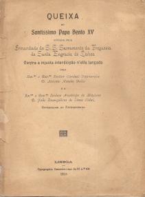 QUEIXA AO PAPA BENTO XV ENVIADA PELA IRMANDADE DO S.S. SACRAMENTO DA FREGUESIA DE SANTA ENGRÁCIA DE LISBOA CONTRA A INJUSTA INTERDICÇÃO N´ELLA LANÇADA PELO EXMO. E REVMO. SENHOR CARDEAL PATRIARCHA D.ANTONIO MENDES BELLO E O EXMO. E REVMO. SENHOR ARCEBISPO DE MITYLENE D.JOÃO EVANGELISTA DE LIMA VIDAL, GOVERNADOR DO PATRIARCHADO