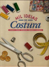 MIL IDEIAS DE COSTURA (COSER E CRIAR: TÉCNICAS, TRUQUES E MOLDES)