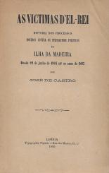 AS VICTIMAS D´EL-REI-HISTORIA DOS PROCESSOS MOVIDOS CONTRA OS PERSEGUIDOS POLÍTICOS DA ILHA DA MADEIRA DESDE 29 DE JUNHO DE 1884 ATÉ AO ANNO DE 1885