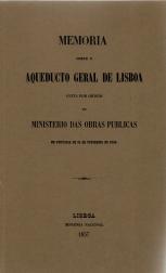MEMORIA SOBRE O AQUEDUCTO GERAL DE LISBOA FEITA POR ORDEM DO MINISTERIO DAS OBRAS PUBLICAS EM PORTARIA DE 15 DE FEVEREIRO DE 1856