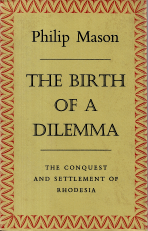 THE BIRTH OF A DILEMMA-THE CONQUEST AND SETTLEMENT OF RHODESIA