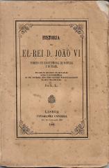 HISTORIA DE EL-REI D. JOÃO VI, PRIMEIRO REI CONSTITUCIONAL DE PORTUGAL E DO BRAZIL, EM QUE SE REFEREM OS PRINCIPAIS ACTOS E OCORRENCIAS DO SEU GOVERNO, BEM COMO ALGUMAS PARTICULARIDADES DA SUA VIDA PRIVADA