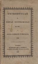 INTRODUCÇÃO ÁS NOTAS SUPPRIMIDAS EM 1821 OU RACIOCÍNIO SOBRE O ESTADO PRESENTE E FUTURO DA MONARCHIA PORTUUEZA + NOTAS AO PRETENDIDO MANIFESTO DA NAÇÃO PORTUGUEZA AOS SOBERANOSE POVOS DA EUROPA + SUPPLEMENTO OU EXPLICAÇÃO DO QUE SE ACHA ESCRIPTO DE PAGINAS 53 A 60 NA INTRODUCÇÃO ÁS NOTAS SUPPRIMIDAS + REYNADO DE D.AFFONSO VI, ANNO DE 1668. CORTES DE LISBOA