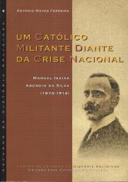 MANUEL ISÁIAS ABÚNDIO DA SILVA-UM CATÓLICO MILITANTE DIANTE DA CRISE NACIONAL (1874-1914)